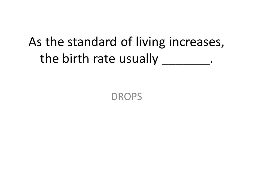 As the standard of living increases, the birth rate usually _______. DROPS