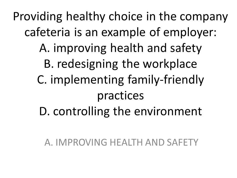 Providing healthy choice in the company cafeteria is an example of employer: A. improving health and safety B. redesigning the workplace C. implementi