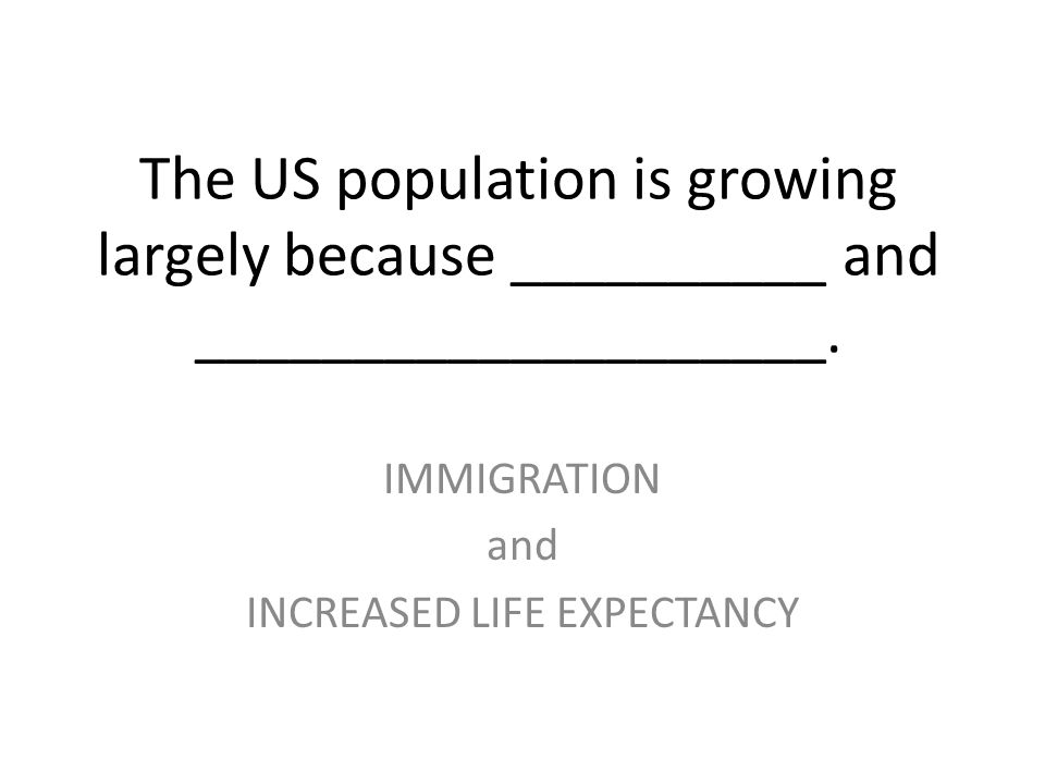 The US population is growing largely because __________ and ____________________. IMMIGRATION and INCREASED LIFE EXPECTANCY