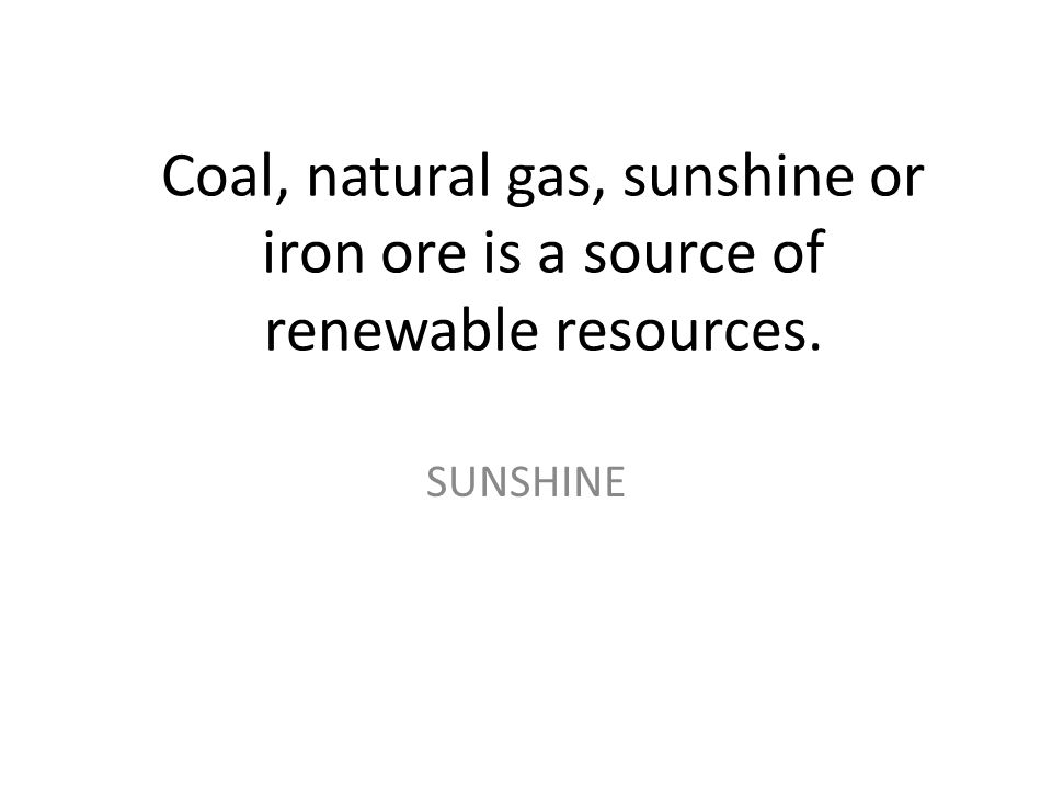 Coal, natural gas, sunshine or iron ore is a source of renewable resources. SUNSHINE