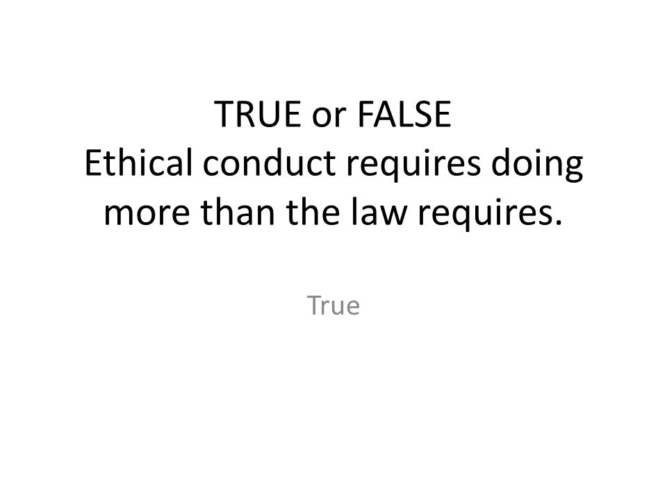 TRUE or FALSE Ethical conduct requires doing more than the law requires. True