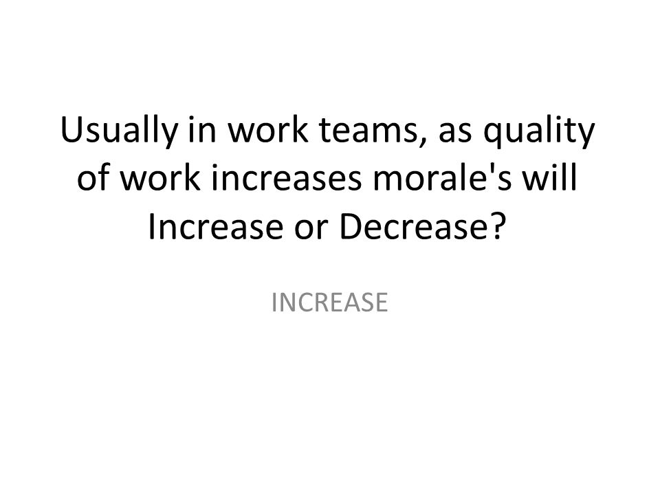 Usually in work teams, as quality of work increases morale's will Increase or Decrease? INCREASE
