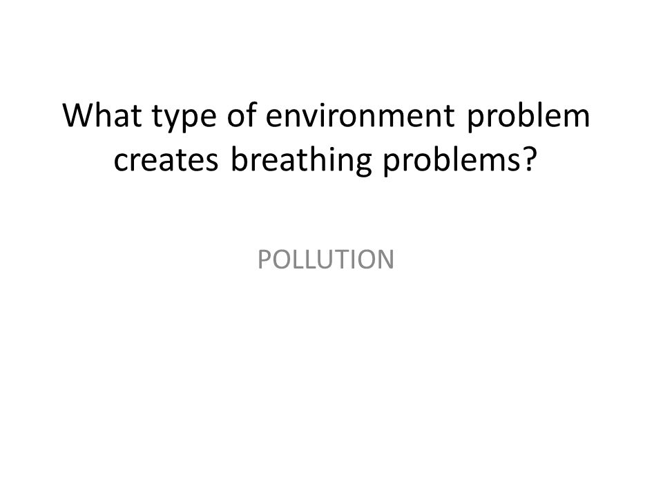 What type of environment problem creates breathing problems? POLLUTION