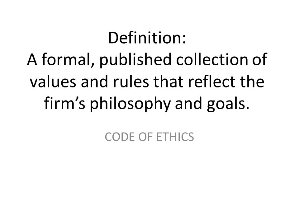 Definition: A formal, published collection of values and rules that reflect the firm's philosophy and goals. CODE OF ETHICS