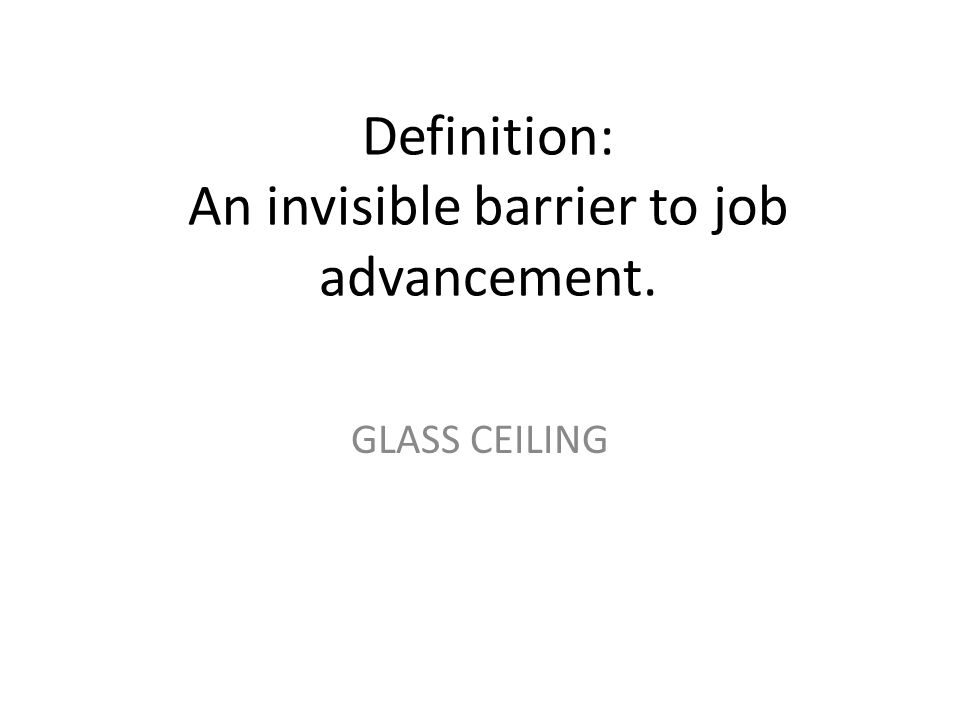 Definition: An invisible barrier to job advancement. GLASS CEILING