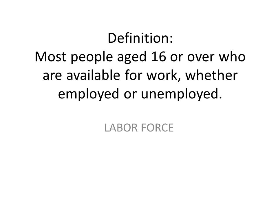 Definition: Most people aged 16 or over who are available for work, whether employed or unemployed. LABOR FORCE