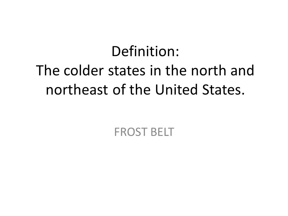 Definition: The colder states in the north and northeast of the United States. FROST BELT