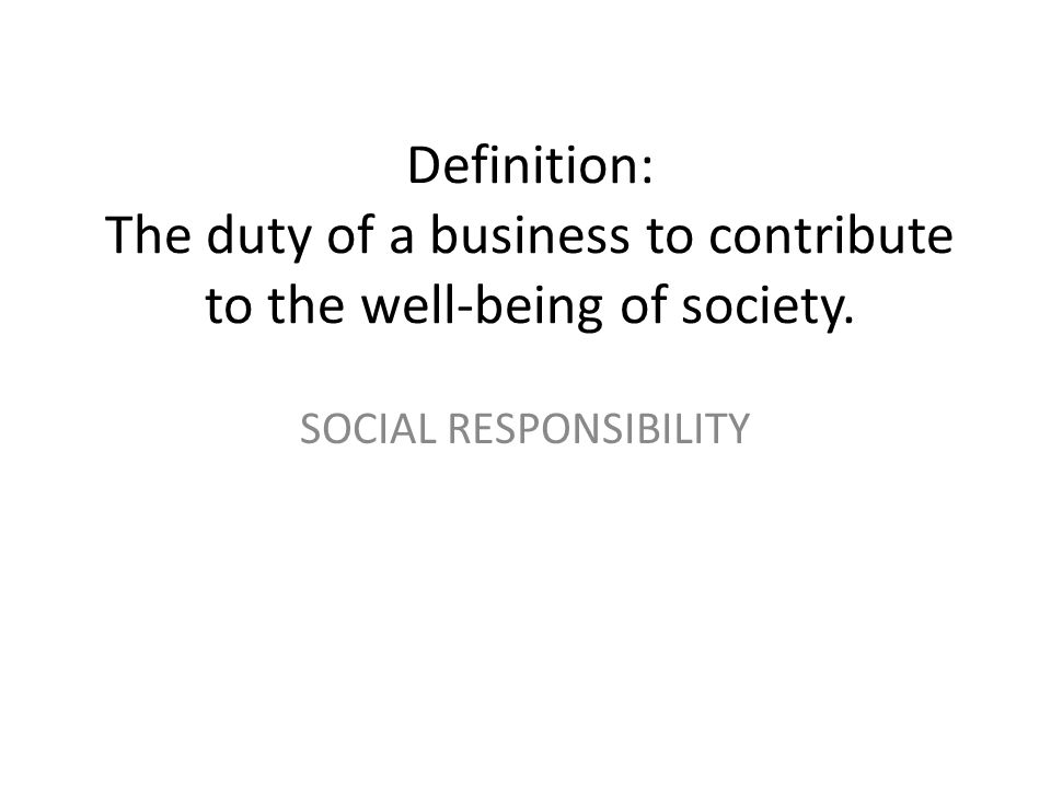 Definition: The duty of a business to contribute to the well-being of society. SOCIAL RESPONSIBILITY