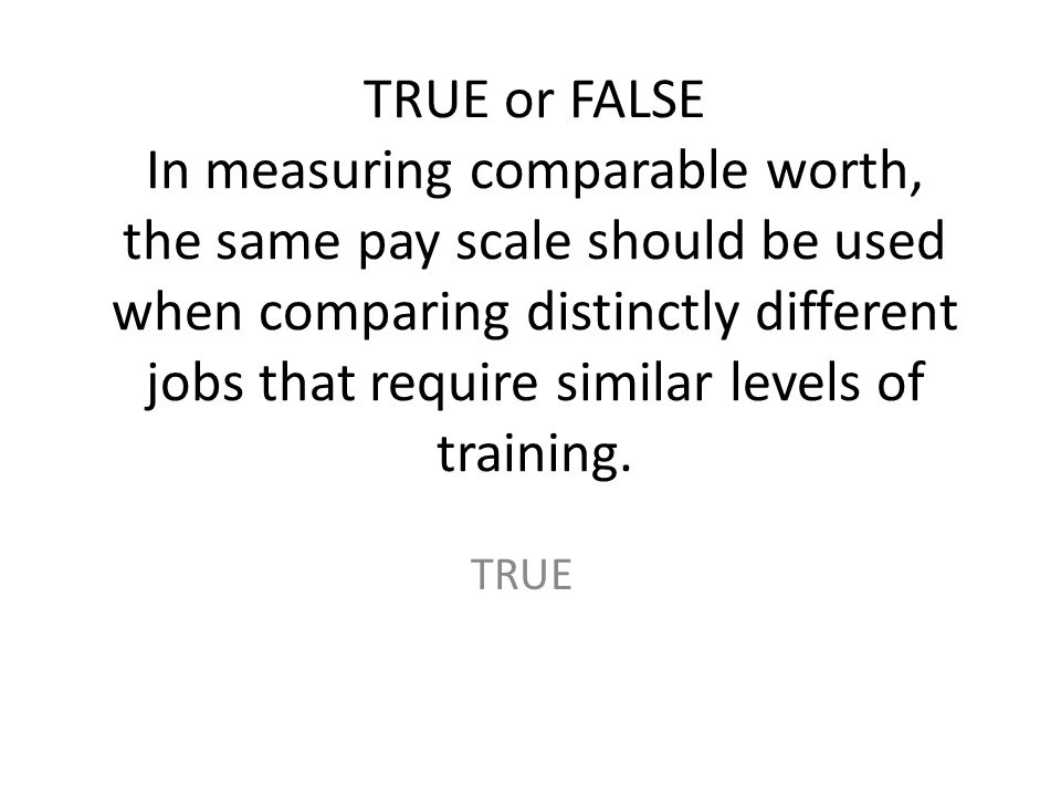 TRUE or FALSE In measuring comparable worth, the same pay scale should be used when comparing distinctly different jobs that require similar levels of