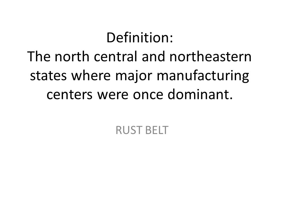 Definition: The north central and northeastern states where major manufacturing centers were once dominant. RUST BELT