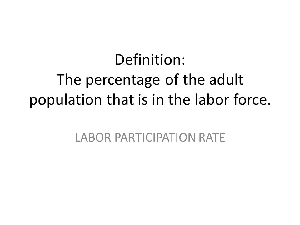 Definition: The percentage of the adult population that is in the labor force. LABOR PARTICIPATION RATE