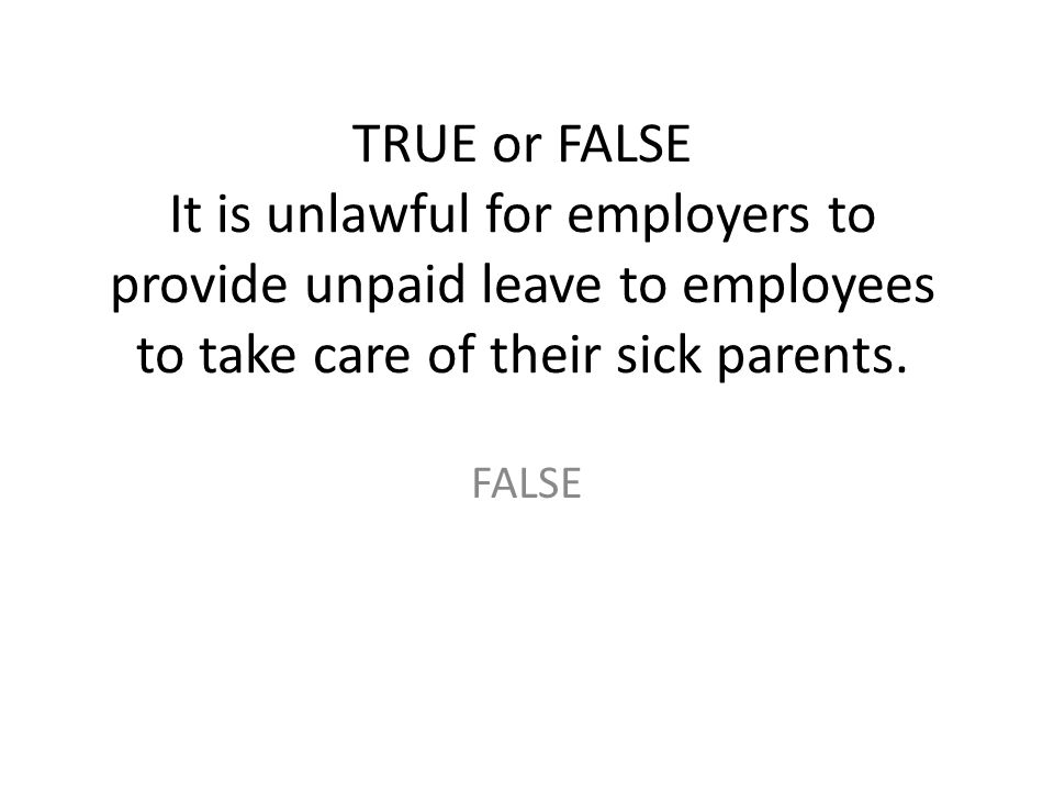 TRUE or FALSE It is unlawful for employers to provide unpaid leave to employees to take care of their sick parents. FALSE