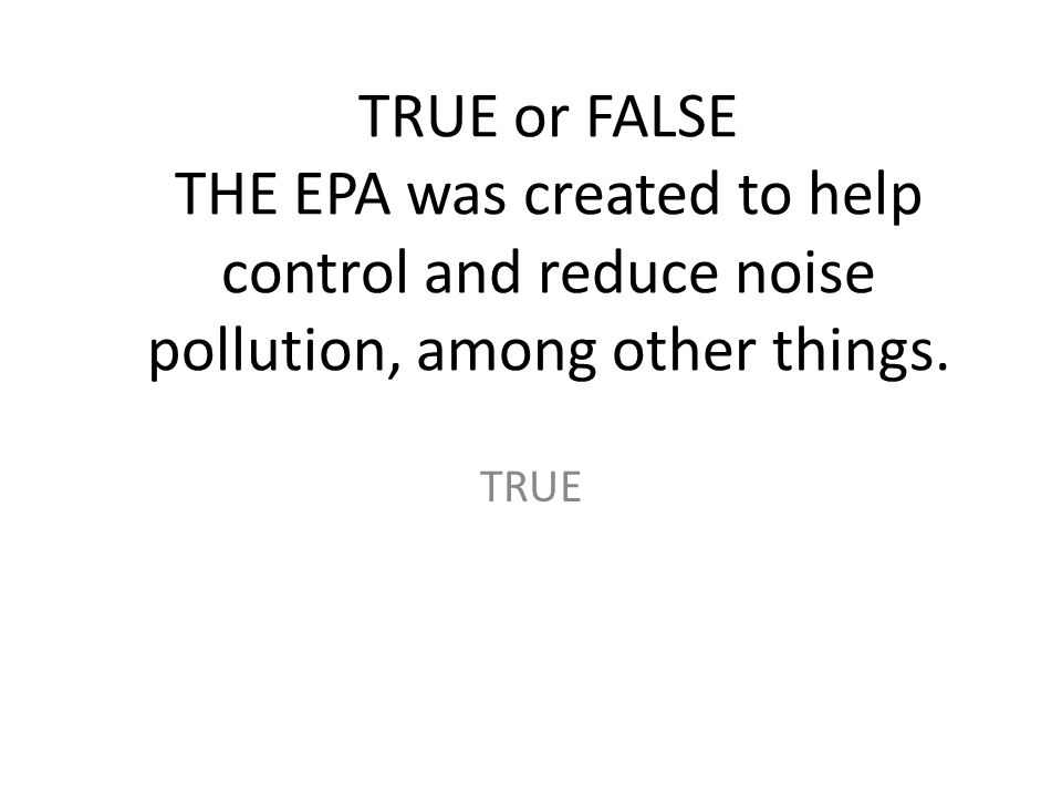 TRUE or FALSE THE EPA was created to help control and reduce noise pollution, among other things. TRUE