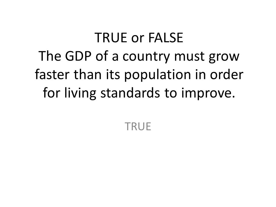 TRUE or FALSE The GDP of a country must grow faster than its population in order for living standards to improve. TRUE