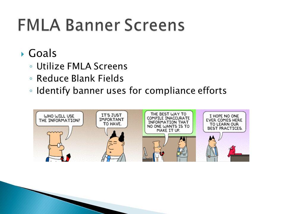  Goals ◦ Utilize FMLA Screens ◦ Reduce Blank Fields ◦ Identify banner uses for compliance efforts