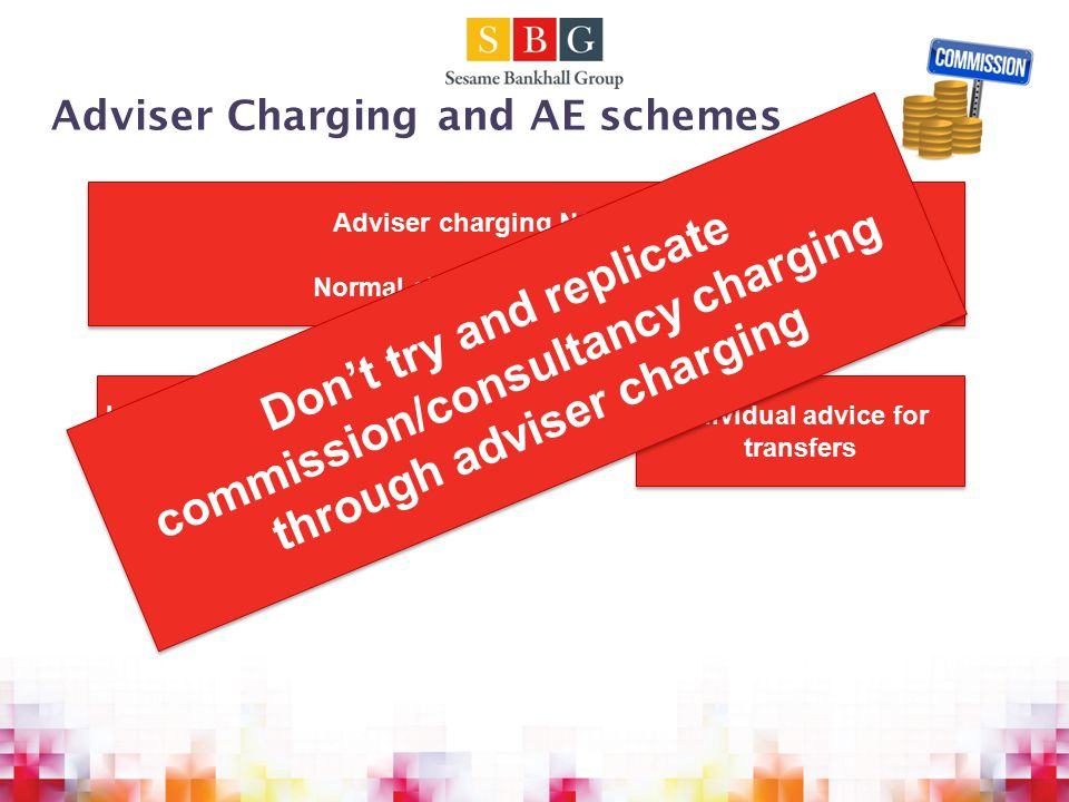 Adviser Charging and AE schemes Adviser charging NOT banned Normal client agreement required Adviser charging NOT banned Normal client agreement required Individual advice AFTER automatic enrolment Individual advice for transfers Don't try and replicate commission/consultancy charging through adviser charging