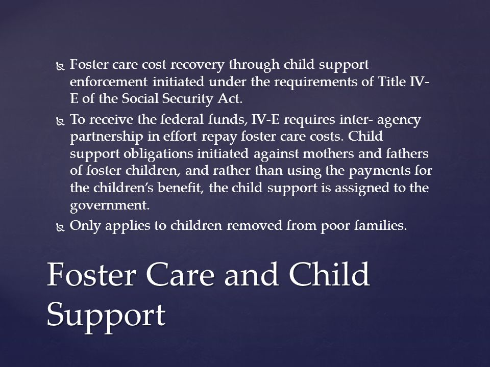   Foster care cost recovery through child support enforcement initiated under the requirements of Title IV- E of the Social Security Act.