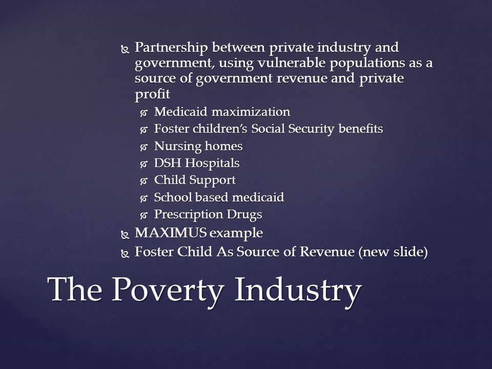  Partnership between private industry and government, using vulnerable populations as a source of government revenue and private profit  Medicaid maximization  Foster children's Social Security benefits  Nursing homes  DSH Hospitals  Child Support  School based medicaid  Prescription Drugs  MAXIMUS example  Foster Child As Source of Revenue (new slide) The Poverty Industry