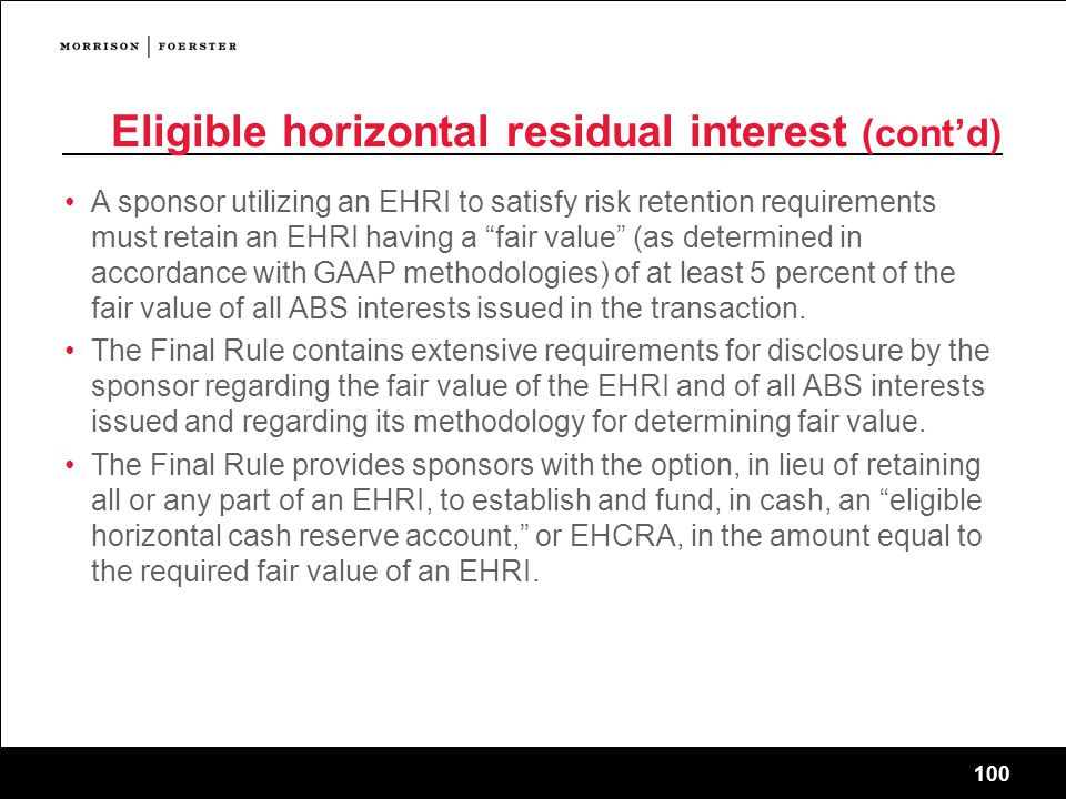 100 Eligible horizontal residual interest (cont'd) A sponsor utilizing an EHRI to satisfy risk retention requirements must retain an EHRI having a fair value (as determined in accordance with GAAP methodologies) of at least 5 percent of the fair value of all ABS interests issued in the transaction.