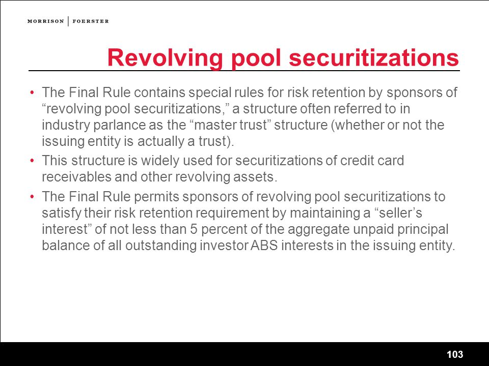 103 Revolving pool securitizations The Final Rule contains special rules for risk retention by sponsors of revolving pool securitizations, a structure often referred to in industry parlance as the master trust structure (whether or not the issuing entity is actually a trust).