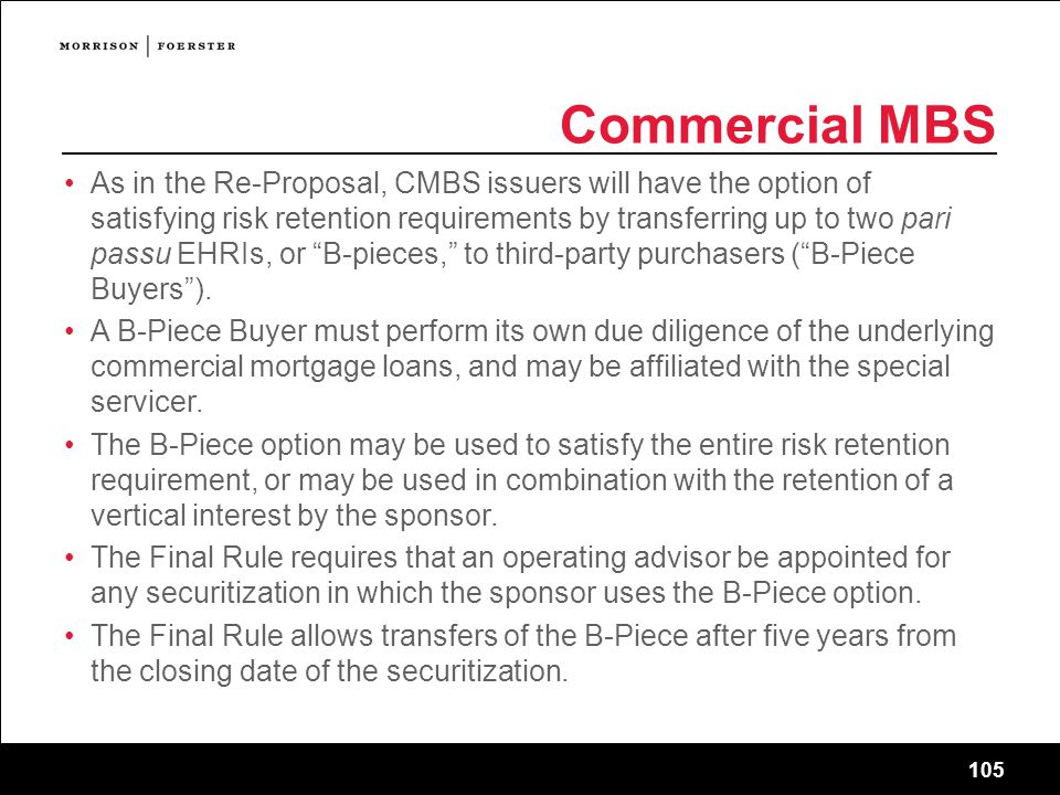 105 Commercial MBS As in the Re-Proposal, CMBS issuers will have the option of satisfying risk retention requirements by transferring up to two pari passu EHRIs, or B-pieces, to third-party purchasers ( B-Piece Buyers ).