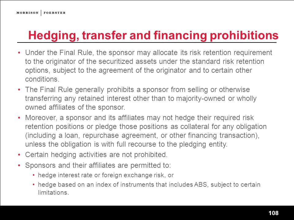 108 Hedging, transfer and financing prohibitions Under the Final Rule, the sponsor may allocate its risk retention requirement to the originator of the securitized assets under the standard risk retention options, subject to the agreement of the originator and to certain other conditions.