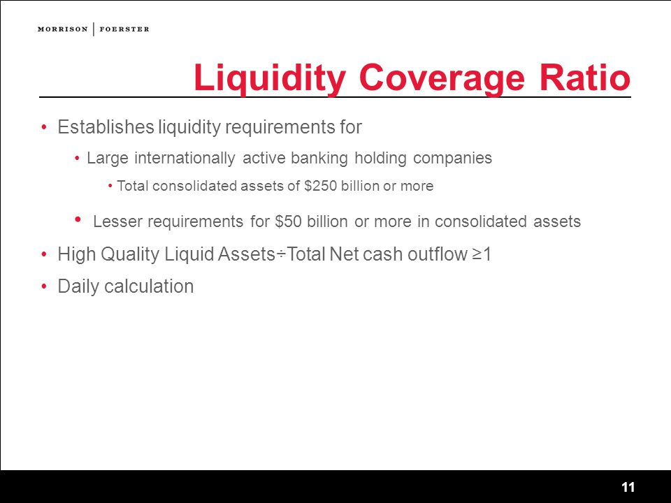 11 Liquidity Coverage Ratio Establishes liquidity requirements for Large internationally active banking holding companies Total consolidated assets of $250 billion or more Lesser requirements for $50 billion or more in consolidated assets High Quality Liquid Assets÷Total Net cash outflow ≥1 Daily calculation