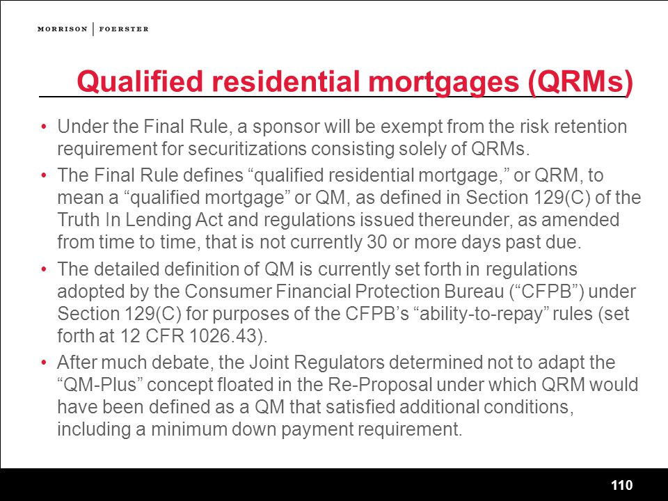 110 Qualified residential mortgages (QRMs) Under the Final Rule, a sponsor will be exempt from the risk retention requirement for securitizations consisting solely of QRMs.