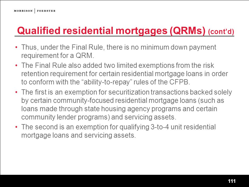 111 Qualified residential mortgages (QRMs) (cont'd) Thus, under the Final Rule, there is no minimum down payment requirement for a QRM.
