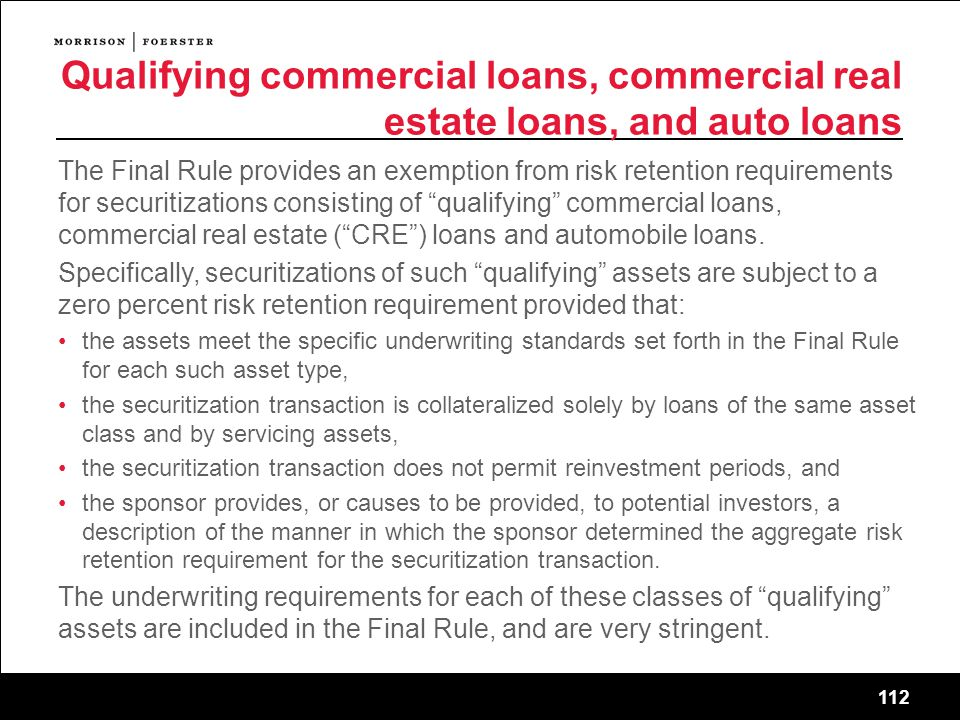 112 Qualifying commercial loans, commercial real estate loans, and auto loans The Final Rule provides an exemption from risk retention requirements for securitizations consisting of qualifying commercial loans, commercial real estate ( CRE ) loans and automobile loans.