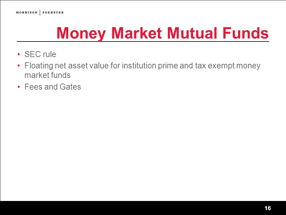 16 Money Market Mutual Funds SEC rule Floating net asset value for institution prime and tax exempt money market funds Fees and Gates