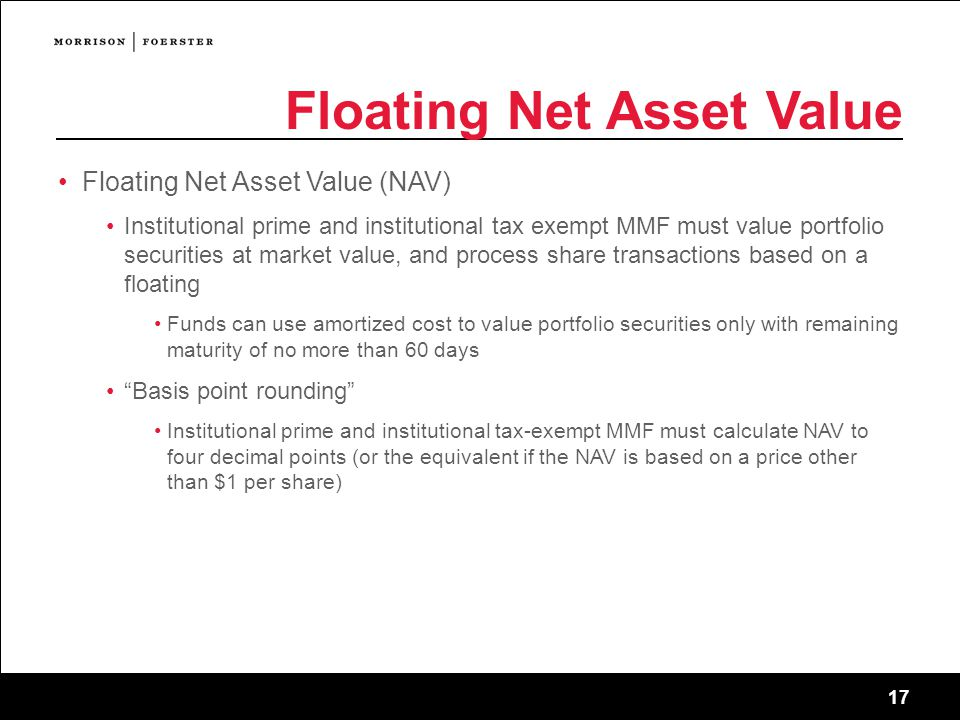 17 Floating Net Asset Value Floating Net Asset Value (NAV) Institutional prime and institutional tax exempt MMF must value portfolio securities at market value, and process share transactions based on a floating Funds can use amortized cost to value portfolio securities only with remaining maturity of no more than 60 days Basis point rounding Institutional prime and institutional tax-exempt MMF must calculate NAV to four decimal points (or the equivalent if the NAV is based on a price other than $1 per share)