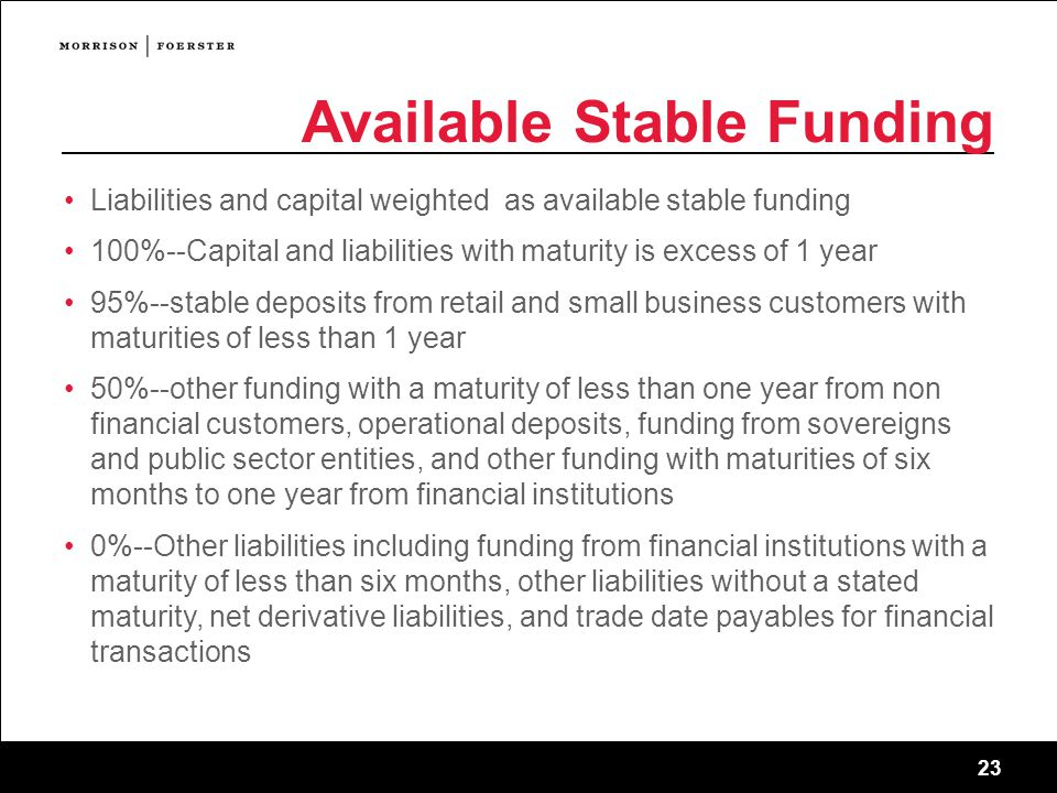 23 Available Stable Funding Liabilities and capital weighted as available stable funding 100%--Capital and liabilities with maturity is excess of 1 year 95%--stable deposits from retail and small business customers with maturities of less than 1 year 50%--other funding with a maturity of less than one year from non financial customers, operational deposits, funding from sovereigns and public sector entities, and other funding with maturities of six months to one year from financial institutions 0%--Other liabilities including funding from financial institutions with a maturity of less than six months, other liabilities without a stated maturity, net derivative liabilities, and trade date payables for financial transactions