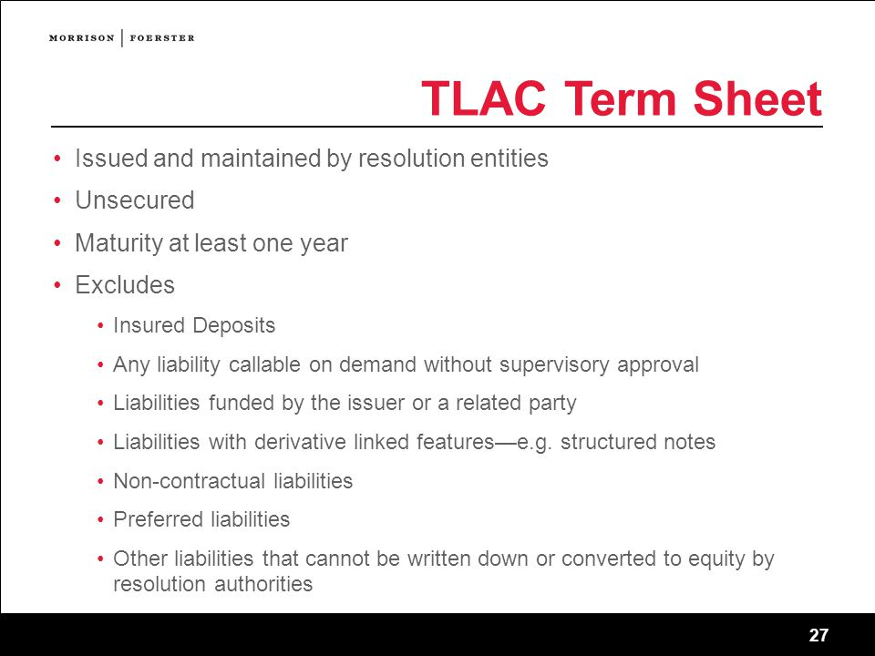 27 TLAC Term Sheet Issued and maintained by resolution entities Unsecured Maturity at least one year Excludes Insured Deposits Any liability callable on demand without supervisory approval Liabilities funded by the issuer or a related party Liabilities with derivative linked features—e.g.