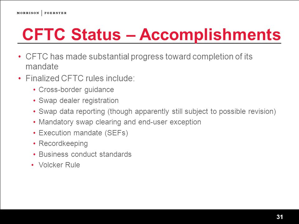 31 CFTC Status – Accomplishments CFTC has made substantial progress toward completion of its mandate Finalized CFTC rules include: Cross-border guidance Swap dealer registration Swap data reporting (though apparently still subject to possible revision) Mandatory swap clearing and end-user exception Execution mandate (SEFs) Recordkeeping Business conduct standards Volcker Rule
