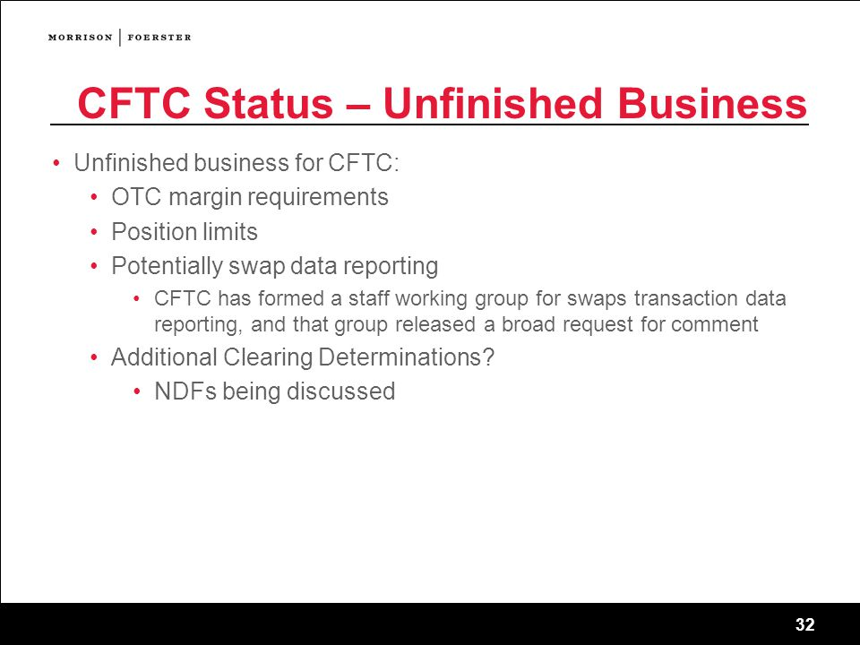 32 CFTC Status – Unfinished Business Unfinished business for CFTC: OTC margin requirements Position limits Potentially swap data reporting CFTC has formed a staff working group for swaps transaction data reporting, and that group released a broad request for comment Additional Clearing Determinations.
