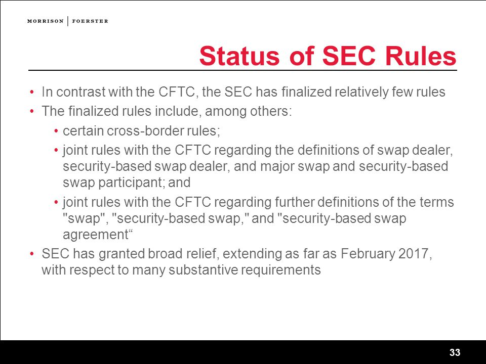 33 Status of SEC Rules In contrast with the CFTC, the SEC has finalized relatively few rules The finalized rules include, among others: certain cross-border rules; joint rules with the CFTC regarding the definitions of swap dealer, security-based swap dealer, and major swap and security-based swap participant; and joint rules with the CFTC regarding further definitions of the terms swap , security-based swap, and security-based swap agreement SEC has granted broad relief, extending as far as February 2017, with respect to many substantive requirements