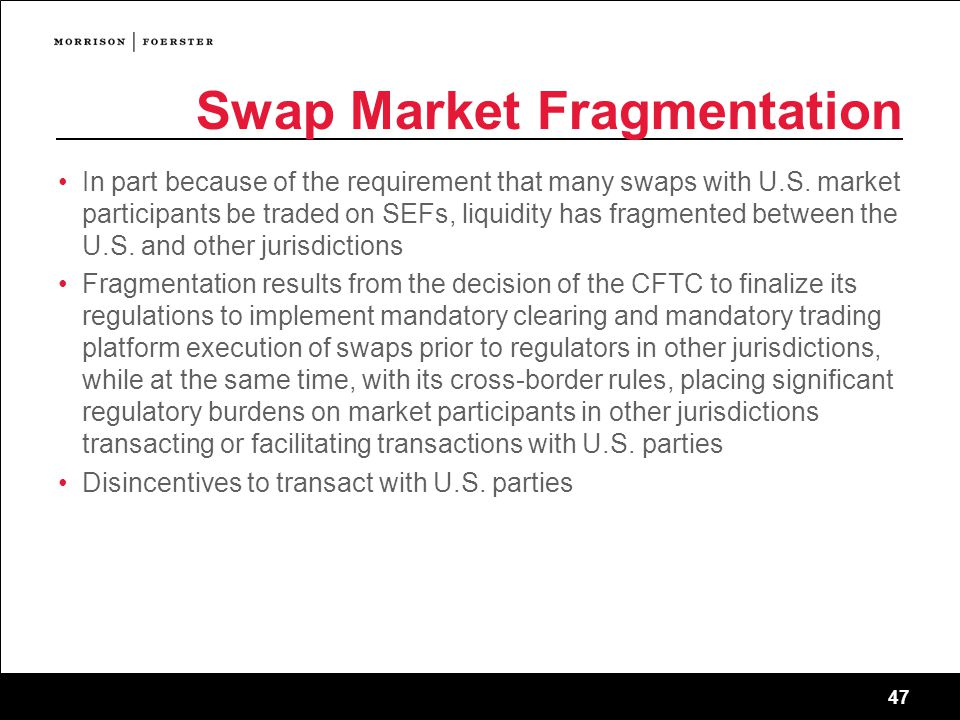 47 Swap Market Fragmentation In part because of the requirement that many swaps with U.S.