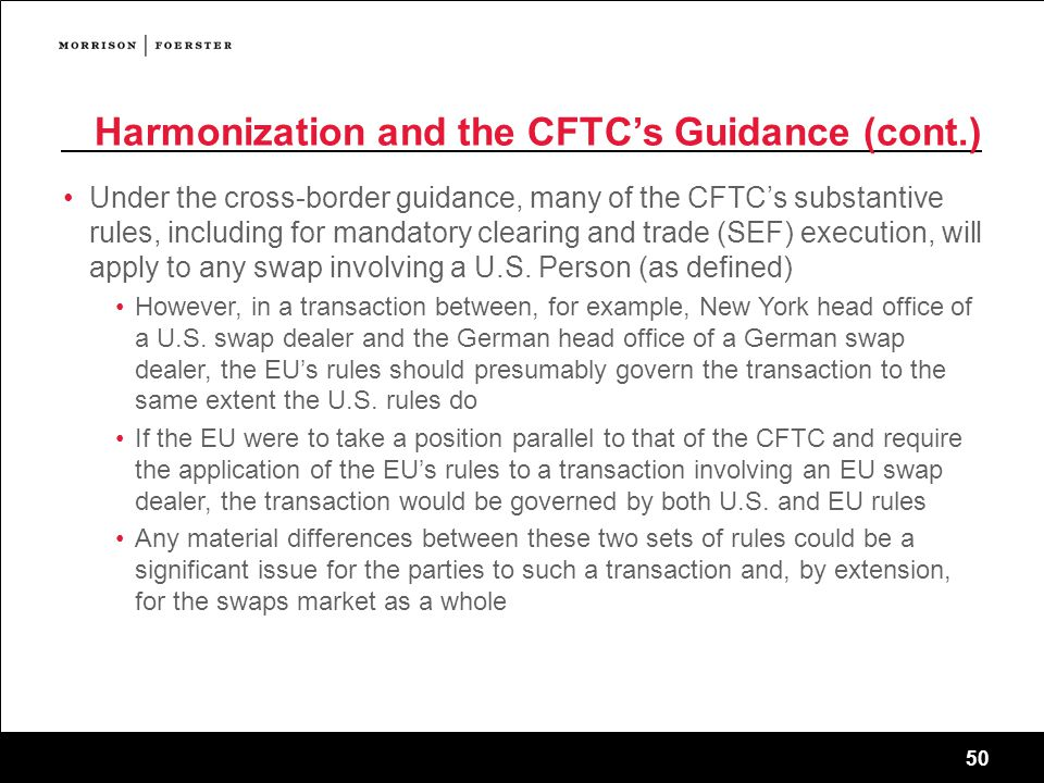 50 Harmonization and the CFTC's Guidance (cont.) Under the cross-border guidance, many of the CFTC's substantive rules, including for mandatory clearing and trade (SEF) execution, will apply to any swap involving a U.S.