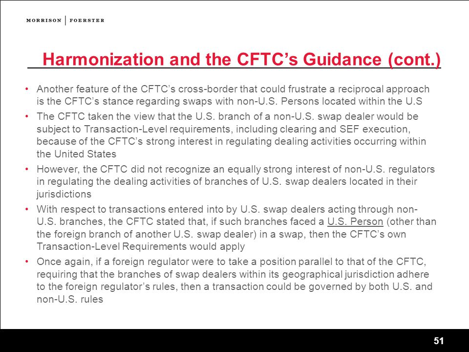 51 Harmonization and the CFTC's Guidance (cont.) Another feature of the CFTC's cross-border that could frustrate a reciprocal approach is the CFTC's stance regarding swaps with non-U.S.