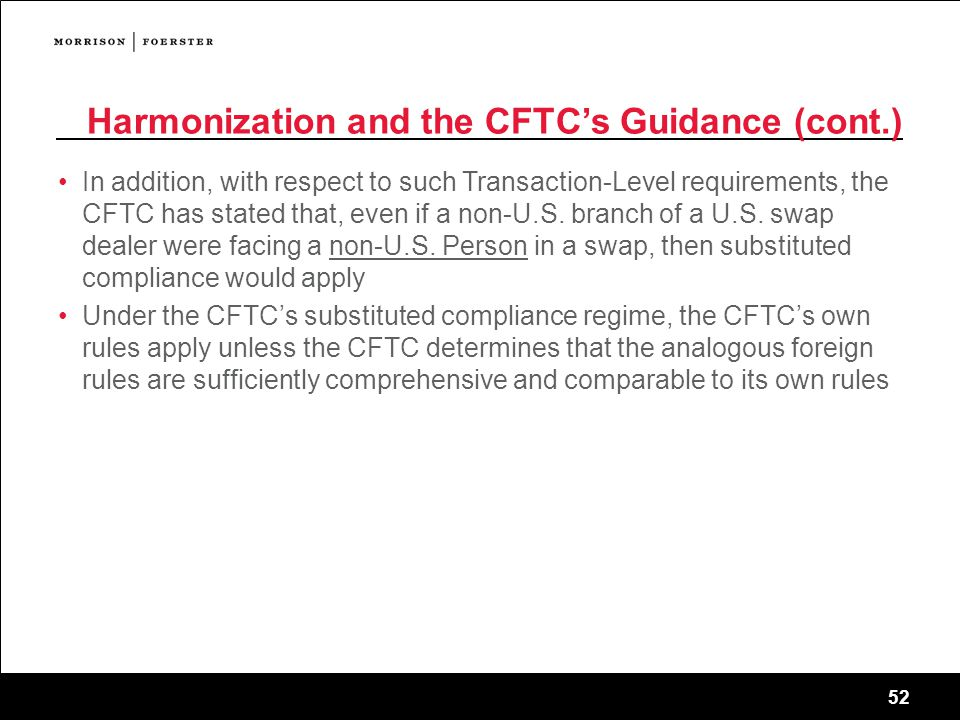 52 Harmonization and the CFTC's Guidance (cont.) In addition, with respect to such Transaction-Level requirements, the CFTC has stated that, even if a non-U.S.