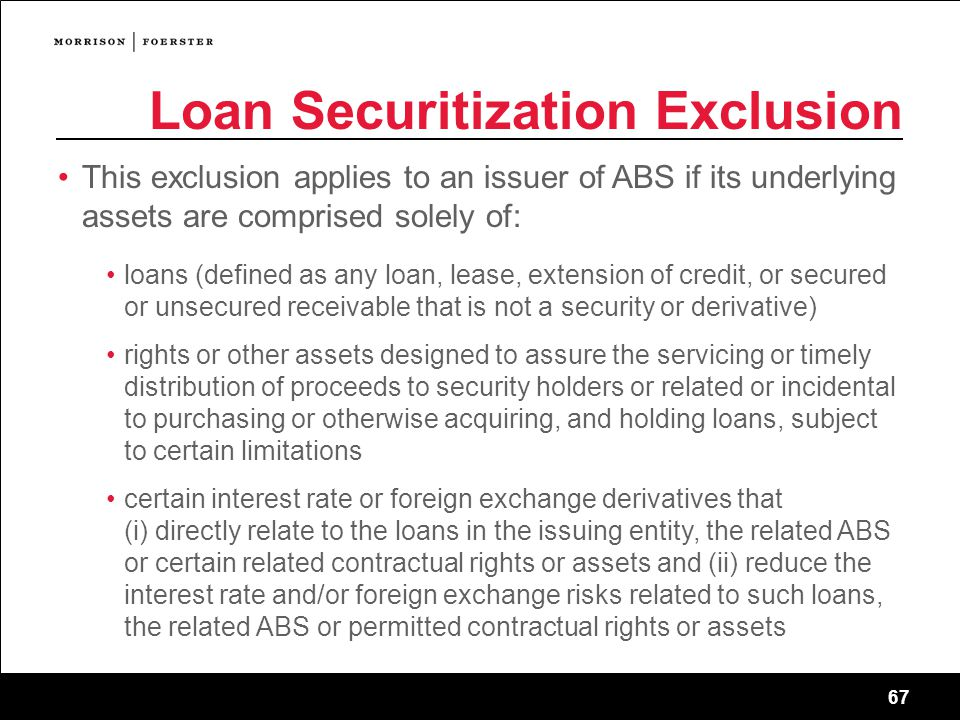 67 Loan Securitization Exclusion This exclusion applies to an issuer of ABS if its underlying assets are comprised solely of: loans (defined as any loan, lease, extension of credit, or secured or unsecured receivable that is not a security or derivative) rights or other assets designed to assure the servicing or timely distribution of proceeds to security holders or related or incidental to purchasing or otherwise acquiring, and holding loans, subject to certain limitations certain interest rate or foreign exchange derivatives that (i) directly relate to the loans in the issuing entity, the related ABS or certain related contractual rights or assets and (ii) reduce the interest rate and/or foreign exchange risks related to such loans, the related ABS or permitted contractual rights or assets