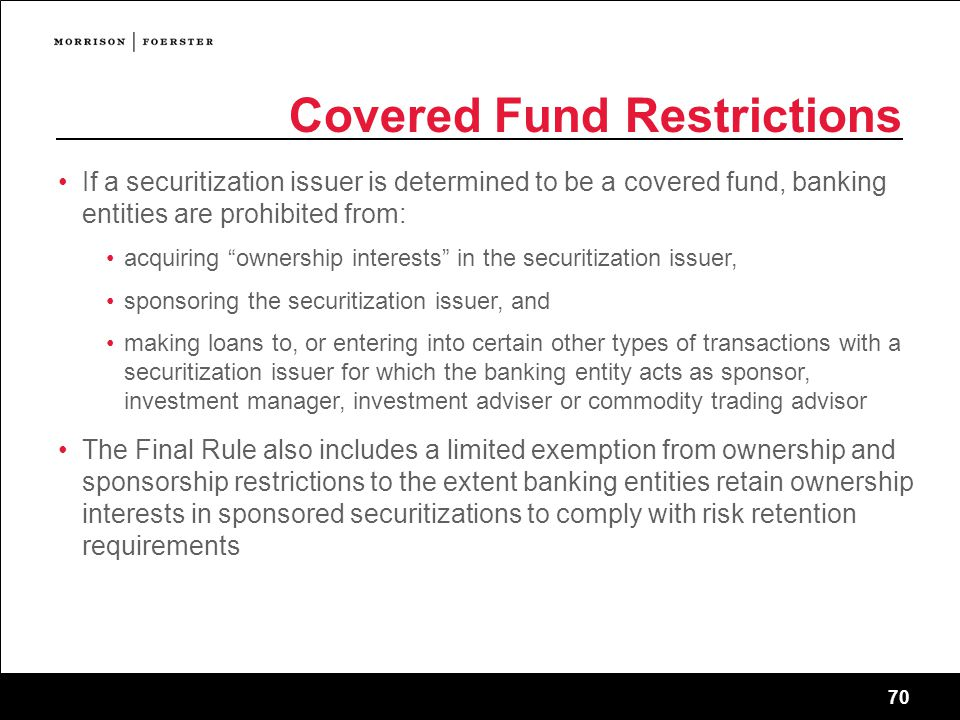70 Covered Fund Restrictions If a securitization issuer is determined to be a covered fund, banking entities are prohibited from: acquiring ownership interests in the securitization issuer, sponsoring the securitization issuer, and making loans to, or entering into certain other types of transactions with a securitization issuer for which the banking entity acts as sponsor, investment manager, investment adviser or commodity trading advisor The Final Rule also includes a limited exemption from ownership and sponsorship restrictions to the extent banking entities retain ownership interests in sponsored securitizations to comply with risk retention requirements