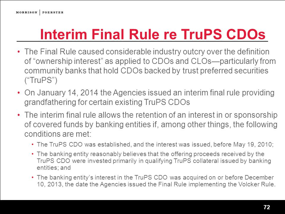 72 Interim Final Rule re TruPS CDOs The Final Rule caused considerable industry outcry over the definition of ownership interest as applied to CDOs and CLOs—particularly from community banks that hold CDOs backed by trust preferred securities ( TruPS ) On January 14, 2014 the Agencies issued an interim final rule providing grandfathering for certain existing TruPS CDOs The interim final rule allows the retention of an interest in or sponsorship of covered funds by banking entities if, among other things, the following conditions are met: The TruPS CDO was established, and the interest was issued, before May 19, 2010; The banking entity reasonably believes that the offering proceeds received by the TruPS CDO were invested primarily in qualifying TruPS collateral issued by banking entities; and The banking entity's interest in the TruPS CDO was acquired on or before December 10, 2013, the date the Agencies issued the Final Rule implementing the Volcker Rule.