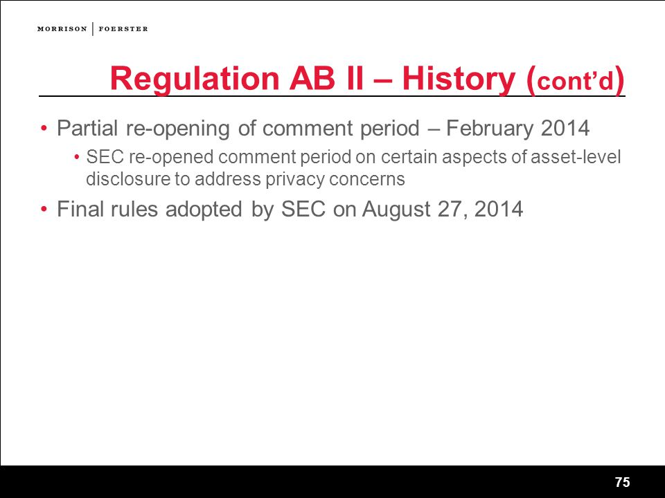 75 Regulation AB II – History ( cont'd ) Partial re-opening of comment period – February 2014 SEC re-opened comment period on certain aspects of asset-level disclosure to address privacy concerns Final rules adopted by SEC on August 27, 2014