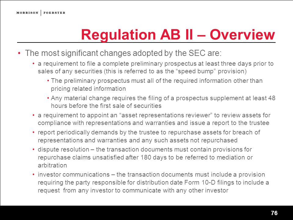 76 Regulation AB II – Overview The most significant changes adopted by the SEC are: a requirement to file a complete preliminary prospectus at least three days prior to sales of any securities (this is referred to as the speed bump provision) The preliminary prospectus must all of the required information other than pricing related information Any material change requires the filing of a prospectus supplement at least 48 hours before the first sale of securities a requirement to appoint an asset representations reviewer to review assets for compliance with representations and warranties and issue a report to the trustee report periodically demands by the trustee to repurchase assets for breach of representations and warranties and any such assets not repurchased dispute resolution – the transaction documents must contain provisions for repurchase claims unsatisfied after 180 days to be referred to mediation or arbitration investor communications – the transaction documents must include a provision requiring the party responsible for distribution date Form 10-D filings to include a request from any investor to communicate with any other investor