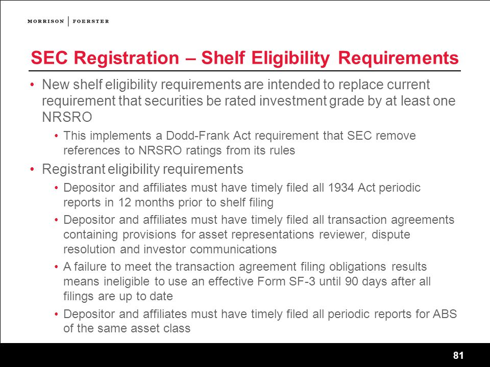 81 SEC Registration – Shelf Eligibility Requirements New shelf eligibility requirements are intended to replace current requirement that securities be rated investment grade by at least one NRSRO This implements a Dodd-Frank Act requirement that SEC remove references to NRSRO ratings from its rules Registrant eligibility requirements Depositor and affiliates must have timely filed all 1934 Act periodic reports in 12 months prior to shelf filing Depositor and affiliates must have timely filed all transaction agreements containing provisions for asset representations reviewer, dispute resolution and investor communications A failure to meet the transaction agreement filing obligations results means ineligible to use an effective Form SF-3 until 90 days after all filings are up to date Depositor and affiliates must have timely filed all periodic reports for ABS of the same asset class