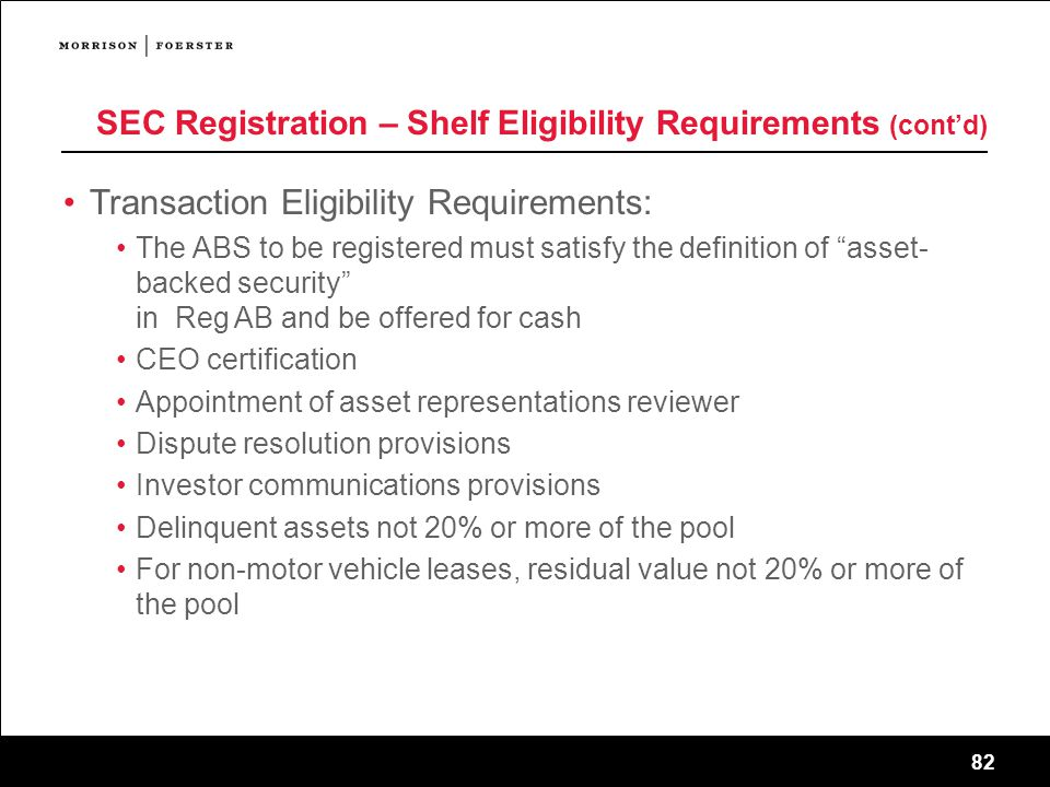 82 SEC Registration – Shelf Eligibility Requirements (cont'd) Transaction Eligibility Requirements: The ABS to be registered must satisfy the definition of asset- backed security in Reg AB and be offered for cash CEO certification Appointment of asset representations reviewer Dispute resolution provisions Investor communications provisions Delinquent assets not 20% or more of the pool For non-motor vehicle leases, residual value not 20% or more of the pool