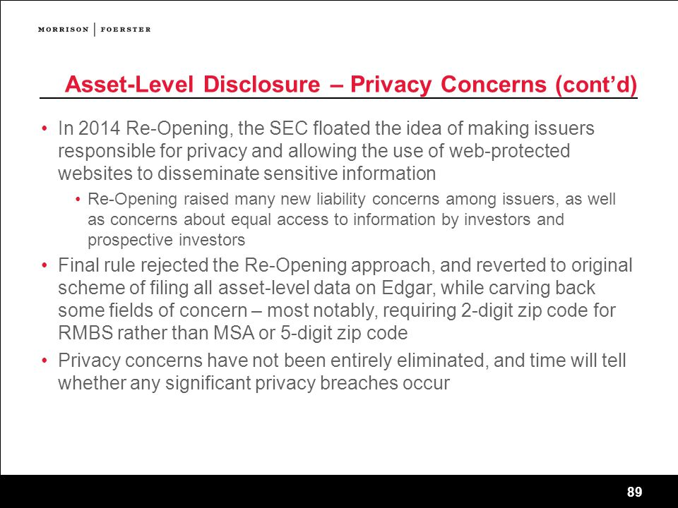 89 Asset-Level Disclosure – Privacy Concerns ( cont'd ) In 2014 Re-Opening, the SEC floated the idea of making issuers responsible for privacy and allowing the use of web-protected websites to disseminate sensitive information Re-Opening raised many new liability concerns among issuers, as well as concerns about equal access to information by investors and prospective investors Final rule rejected the Re-Opening approach, and reverted to original scheme of filing all asset-level data on Edgar, while carving back some fields of concern – most notably, requiring 2-digit zip code for RMBS rather than MSA or 5-digit zip code Privacy concerns have not been entirely eliminated, and time will tell whether any significant privacy breaches occur