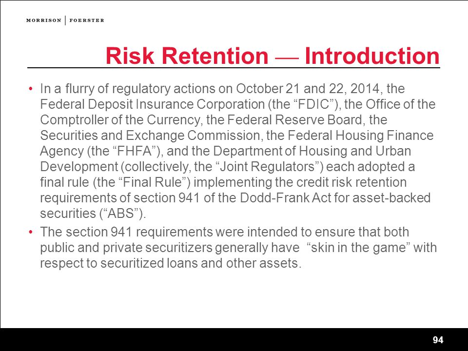 94 Risk Retention — Introduction In a flurry of regulatory actions on October 21 and 22, 2014, the Federal Deposit Insurance Corporation (the FDIC ), the Office of the Comptroller of the Currency, the Federal Reserve Board, the Securities and Exchange Commission, the Federal Housing Finance Agency (the FHFA ), and the Department of Housing and Urban Development (collectively, the Joint Regulators ) each adopted a final rule (the Final Rule ) implementing the credit risk retention requirements of section 941 of the Dodd-Frank Act for asset-backed securities ( ABS ).